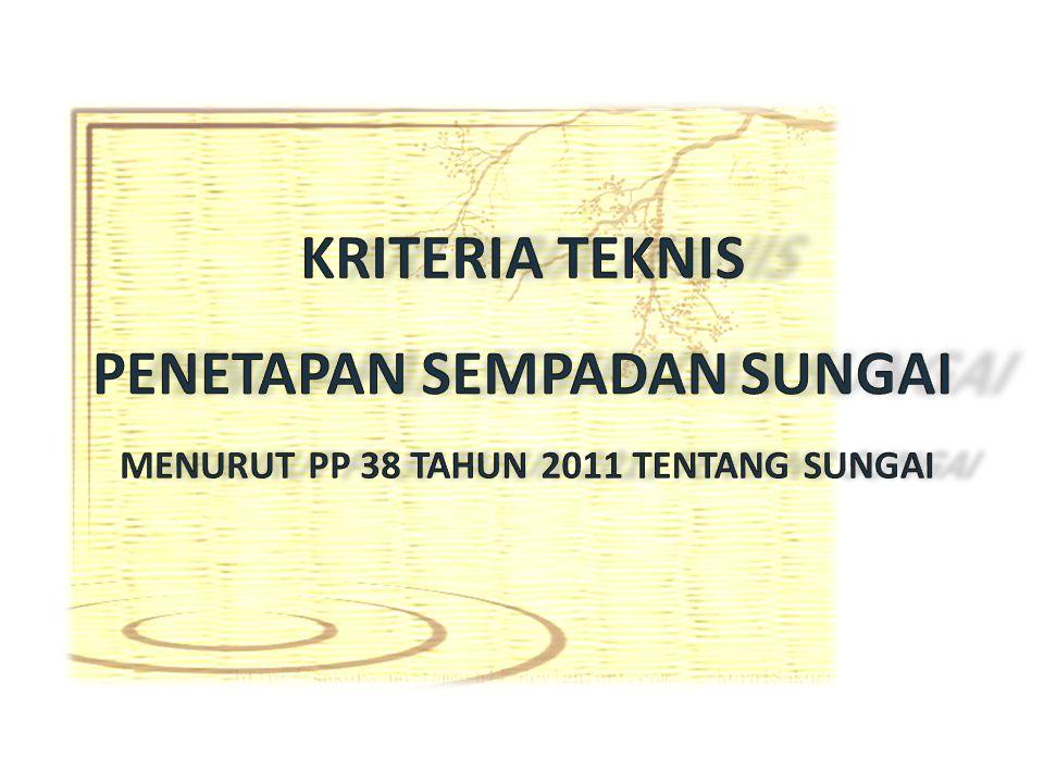 KRITERIA TEKNIS PENETAPAN SEMPADAN SUNGAI MENURUT PP 38 TAHUN 2011 TENTANG SUNGAI