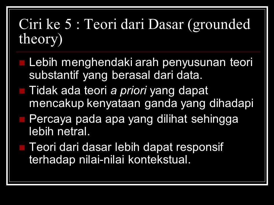 Ciri ke 5 : Teori dari Dasar (grounded theory)