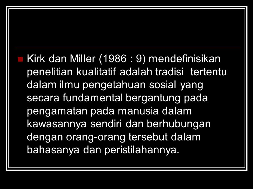 Kirk dan Miller (1986 : 9) mendefinisikan penelitian kualitatif adalah tradisi tertentu dalam ilmu pengetahuan sosial yang secara fundamental bergantung pada pengamatan pada manusia dalam kawasannya sendiri dan berhubungan dengan orang-orang tersebut dalam bahasanya dan peristilahannya.
