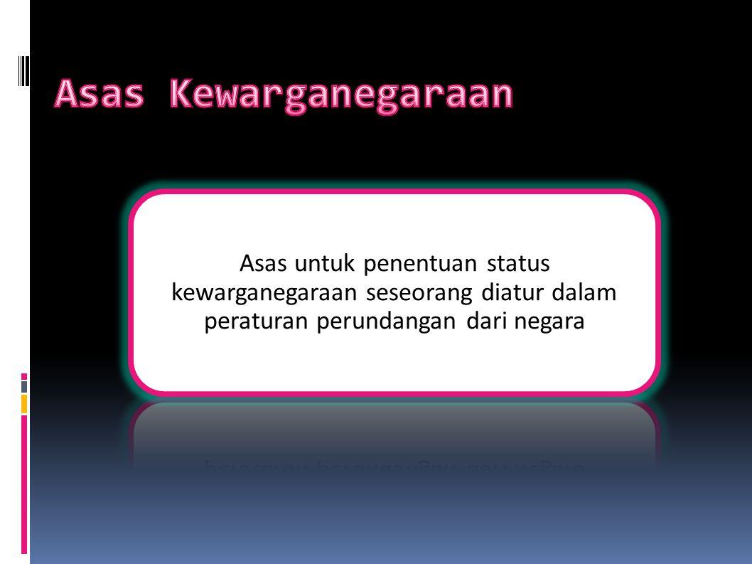 Asas Kewarganegaraan Asas untuk penentuan status kewarganegaraan seseorang diatur dalam peraturan perundangan dari negara.