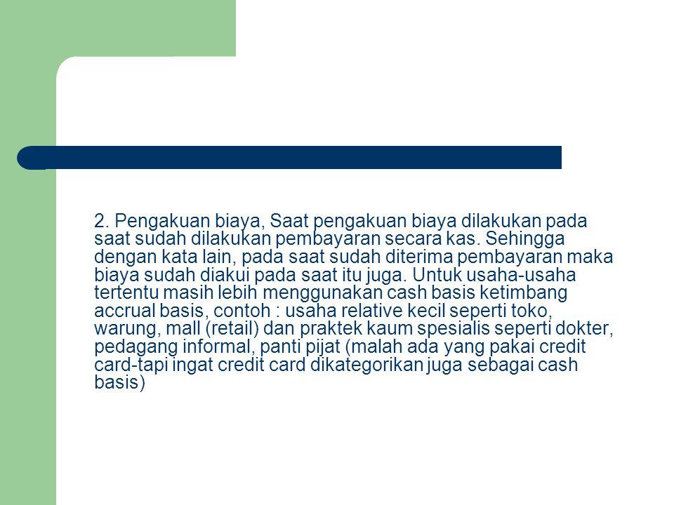 2. Pengakuan biaya, Saat pengakuan biaya dilakukan pada saat sudah dilakukan pembayaran secara kas.