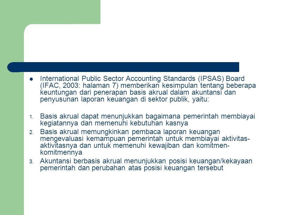 International Public Sector Accounting Standards (IPSAS) Board (IFAC, 2003: halaman 7) memberikan kesimpulan tentang beberapa keuntungan dari penerapan basis akrual dalam akuntansi dan penyusunan laporan keuangan di sektor publik, yaitu: