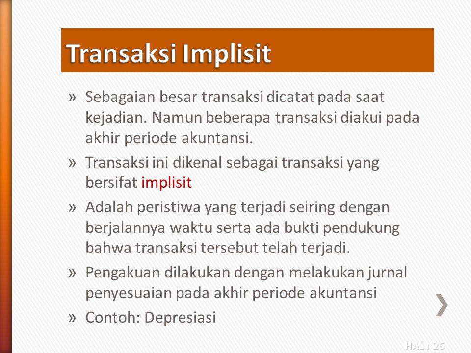 Transaksi Implisit Sebagaian besar transaksi dicatat pada saat kejadian. Namun beberapa transaksi diakui pada akhir periode akuntansi.