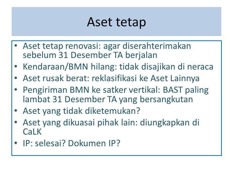 Aset tetap Aset tetap renovasi: agar diserahterimakan sebelum 31 Desember TA berjalan. Kendaraan/BMN hilang: tidak disajikan di neraca.