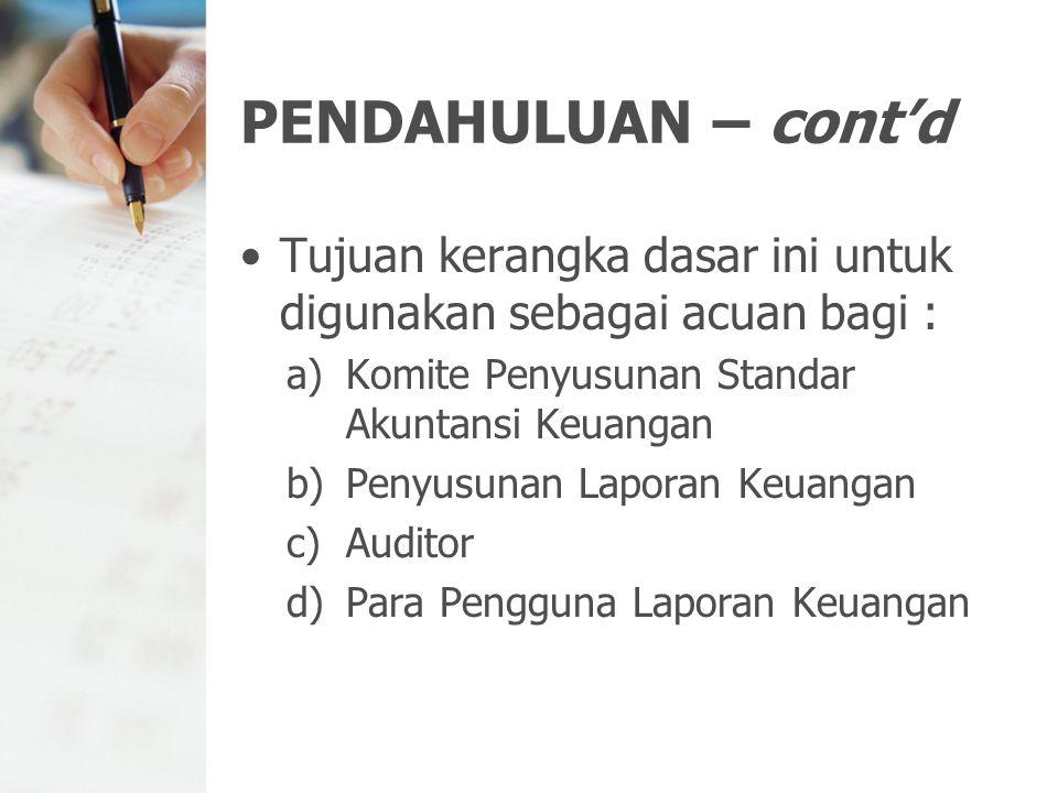 PENDAHULUAN – cont'd Tujuan kerangka dasar ini untuk digunakan sebagai acuan bagi : Komite Penyusunan Standar Akuntansi Keuangan.
