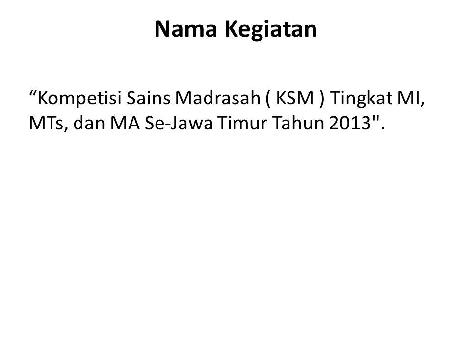 Nama Kegiatan Kompetisi Sains Madrasah ( KSM ) Tingkat MI, MTs, dan MA Se-Jawa Timur Tahun 2013 .