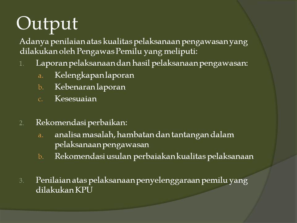 Output Adanya penilaian atas kualitas pelaksanaan pengawasan yang dilakukan oleh Pengawas Pemilu yang meliputi: