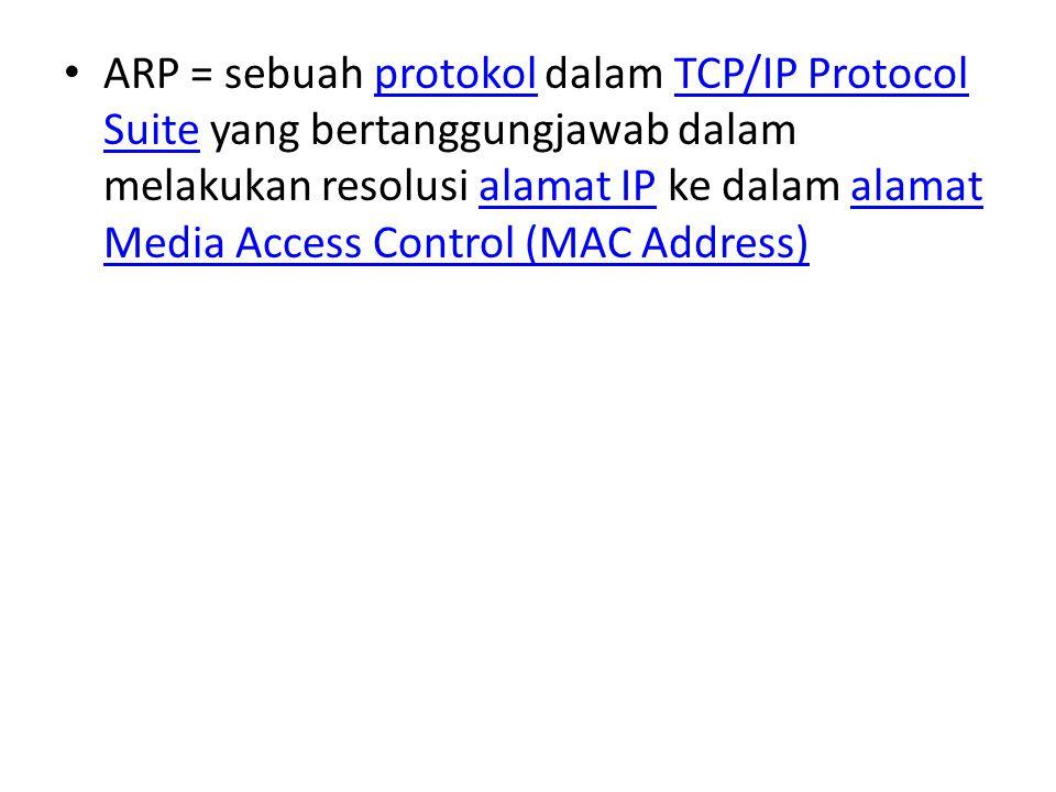 ARP = sebuah protokol dalam TCP/IP Protocol Suite yang bertanggungjawab dalam melakukan resolusi alamat IP ke dalam alamat Media Access Control (MAC Address)