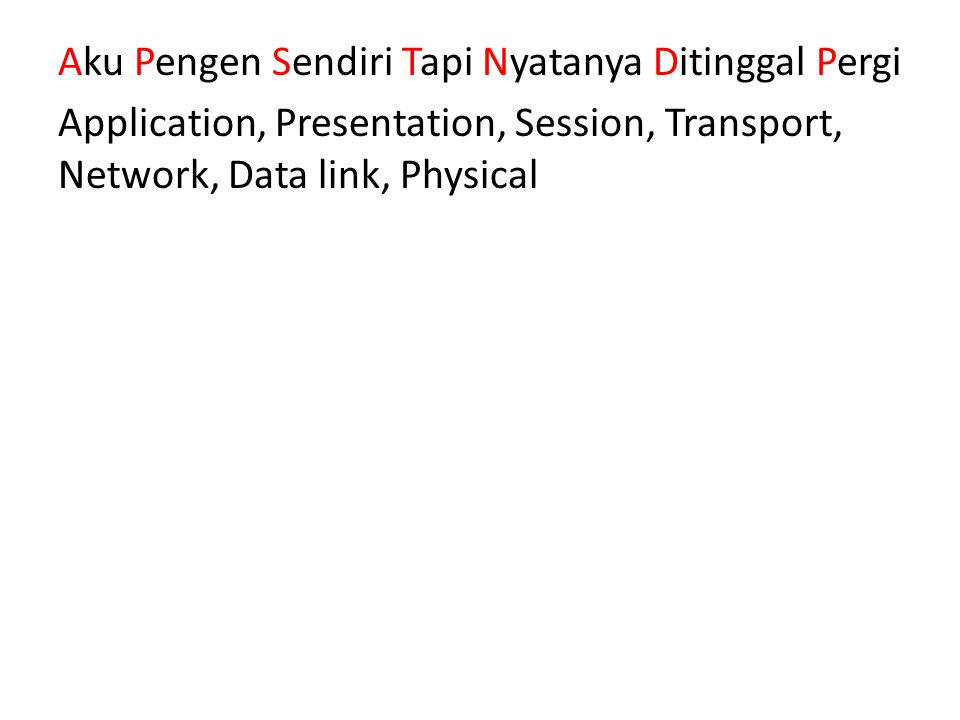 Aku Pengen Sendiri Tapi Nyatanya Ditinggal Pergi Application, Presentation, Session, Transport, Network, Data link, Physical