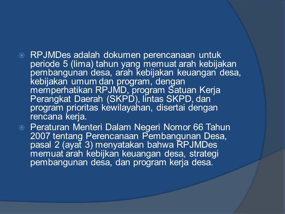 RPJMDes adalah dokumen perencanaan untuk periode 5 (lima) tahun yang memuat arah kebijakan pembangunan desa, arah kebijakan keuangan desa, kebijakan umum dan program, dengan memperhatikan RPJMD, program Satuan Kerja Perangkat Daerah (SKPD), lintas SKPD, dan program prioritas kewilayahan, disertai dengan rencana kerja.