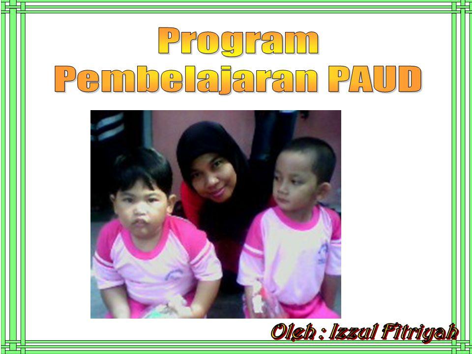 Program Pembelajaran PAUD Oleh : Izzul Fitriyah
