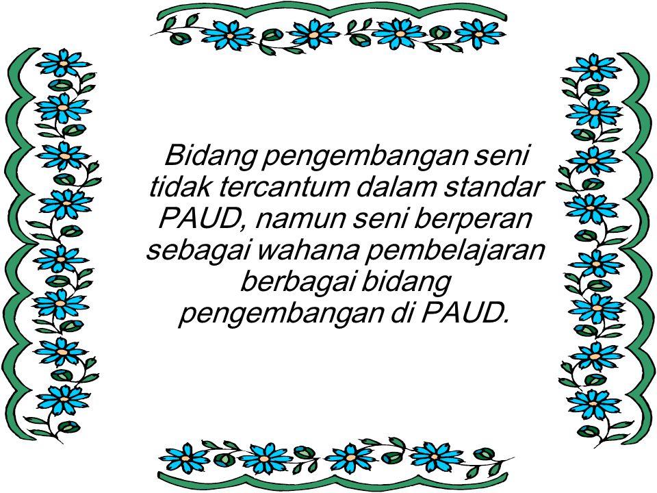 Bidang pengembangan seni tidak tercantum dalam standar PAUD, namun seni berperan sebagai wahana pembelajaran berbagai bidang pengembangan di PAUD.