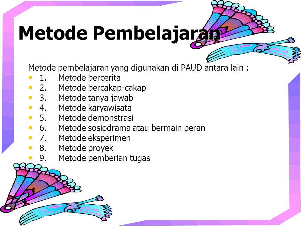 Metode Pembelajaran Metode pembelajaran yang digunakan di PAUD antara lain : 1. Metode bercerita. 2. Metode bercakap-cakap.