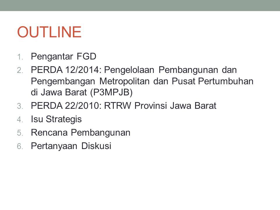 OUTLINE Pengantar FGD. PERDA 12/2014: Pengelolaan Pembangunan dan Pengembangan Metropolitan dan Pusat Pertumbuhan di Jawa Barat (P3MPJB)