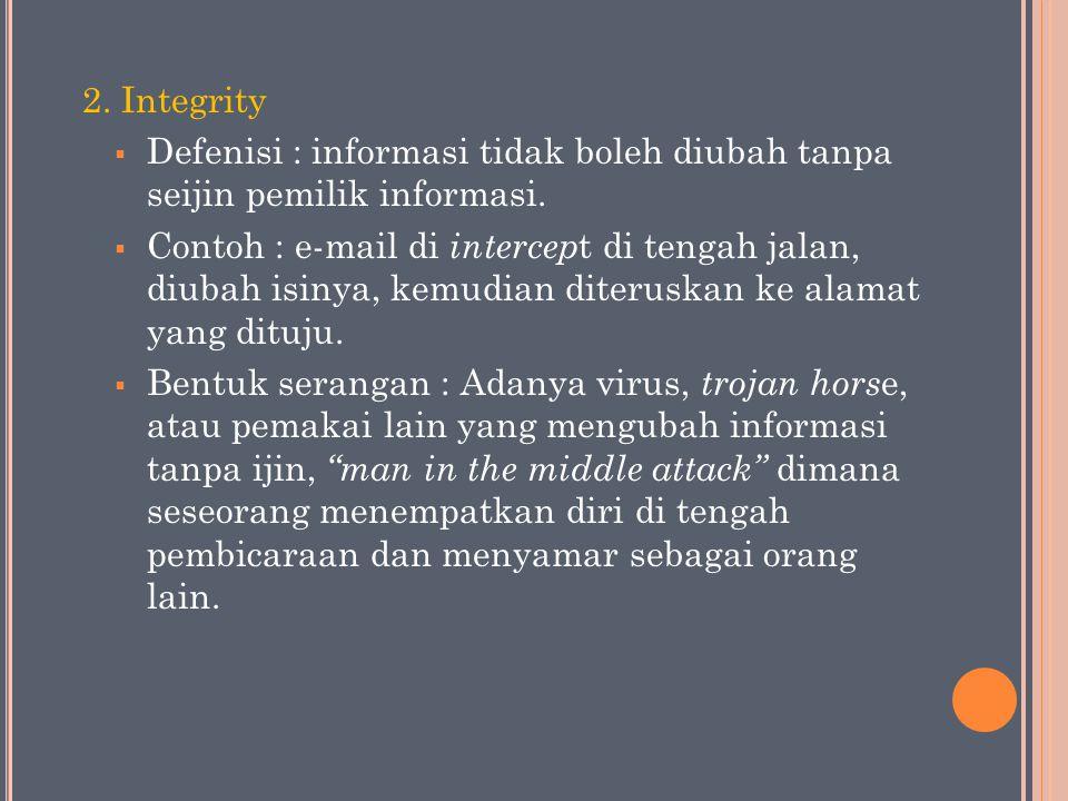 2. Integrity Defenisi : informasi tidak boleh diubah tanpa seijin pemilik informasi.