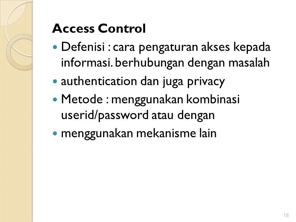 Access Control Defenisi : cara pengaturan akses kepada informasi. berhubungan dengan masalah. authentication dan juga privacy.