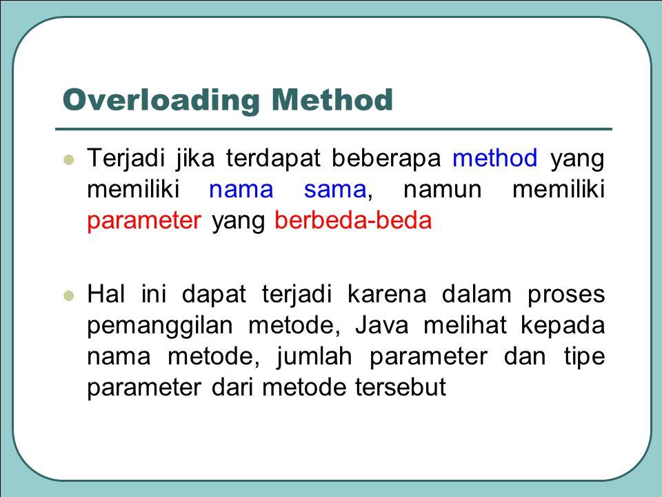 Overloading Method Terjadi jika terdapat beberapa method yang memiliki nama sama, namun memiliki parameter yang berbeda-beda.