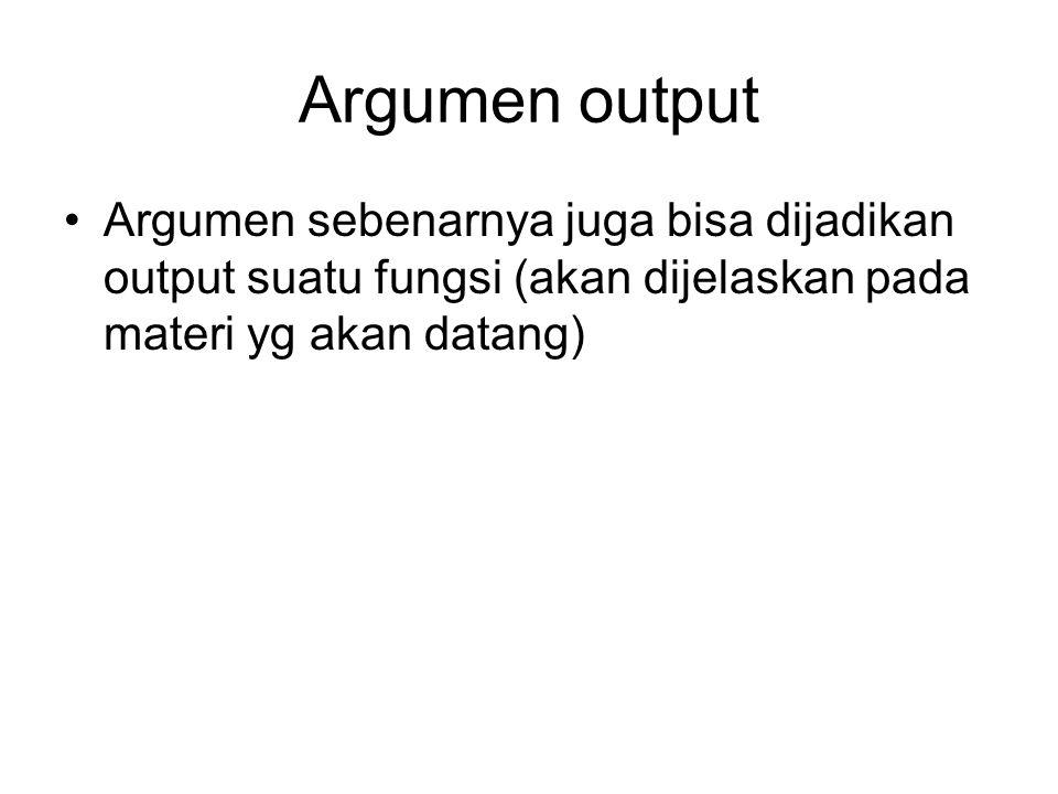Argumen output Argumen sebenarnya juga bisa dijadikan output suatu fungsi (akan dijelaskan pada materi yg akan datang)