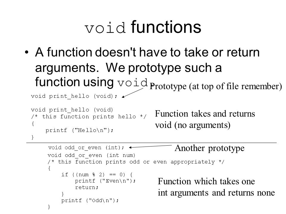 void functions A function doesn t have to take or return arguments. We prototype such a function using void.