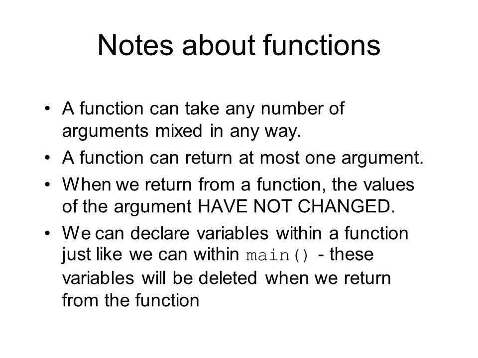 Notes about functions A function can take any number of arguments mixed in any way. A function can return at most one argument.