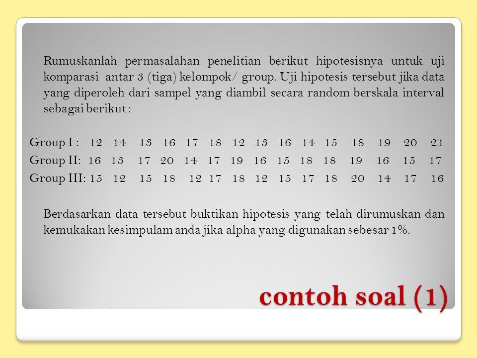 Rumuskanlah permasalahan penelitian berikut hipotesisnya untuk uji komparasi antar 3 (tiga) kelompok/ group. Uji hipotesis tersebut jika data yang diperoleh dari sampel yang diambil secara random berskala interval sebagai berikut : Group I : 12 14 13 16 17 18 12 13 16 14 15 18 19 20 21 Group II: 16 13 17 20 14 17 19 16 15 18 18 19 16 15 17 Group III: 15 12 15 18 12 17 18 12 15 17 18 20 14 17 16 Berdasarkan data tersebut buktikan hipotesis yang telah dirumuskan dan kemukakan kesimpulam anda jika alpha yang digunakan sebesar 1%.