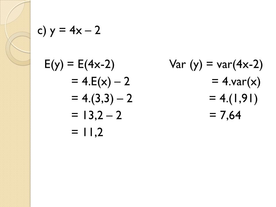 c) y = 4x – 2 E(y) = E(4x-2) Var (y) = var(4x-2) = 4.E(x) – 2 = 4.var(x)