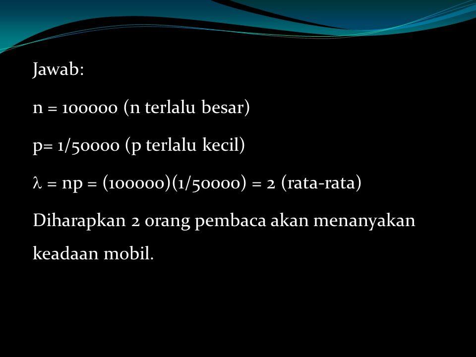 Jawab: n = 100000 (n terlalu besar) p= 1/50000 (p terlalu kecil) = np = (100000)(1/50000) = 2 (rata-rata)