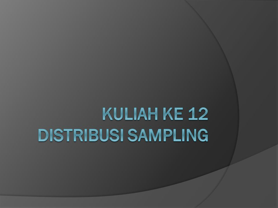 Kuliah ke 12 DISTRIBUSI SAMPLING