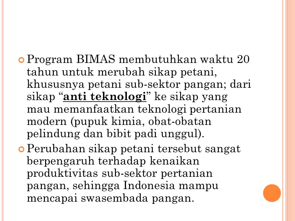 Program BIMAS membutuhkan waktu 20 tahun untuk merubah sikap petani, khususnya petani sub-sektor pangan; dari sikap anti teknologi ke sikap yang mau memanfaatkan teknologi pertanian modern (pupuk kimia, obat-obatan pelindung dan bibit padi unggul).
