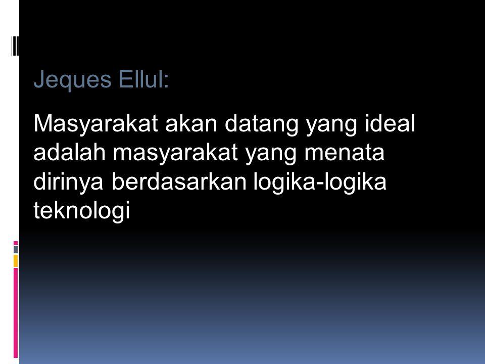 Jeques Ellul: Masyarakat akan datang yang ideal adalah masyarakat yang menata dirinya berdasarkan logika-logika teknologi.