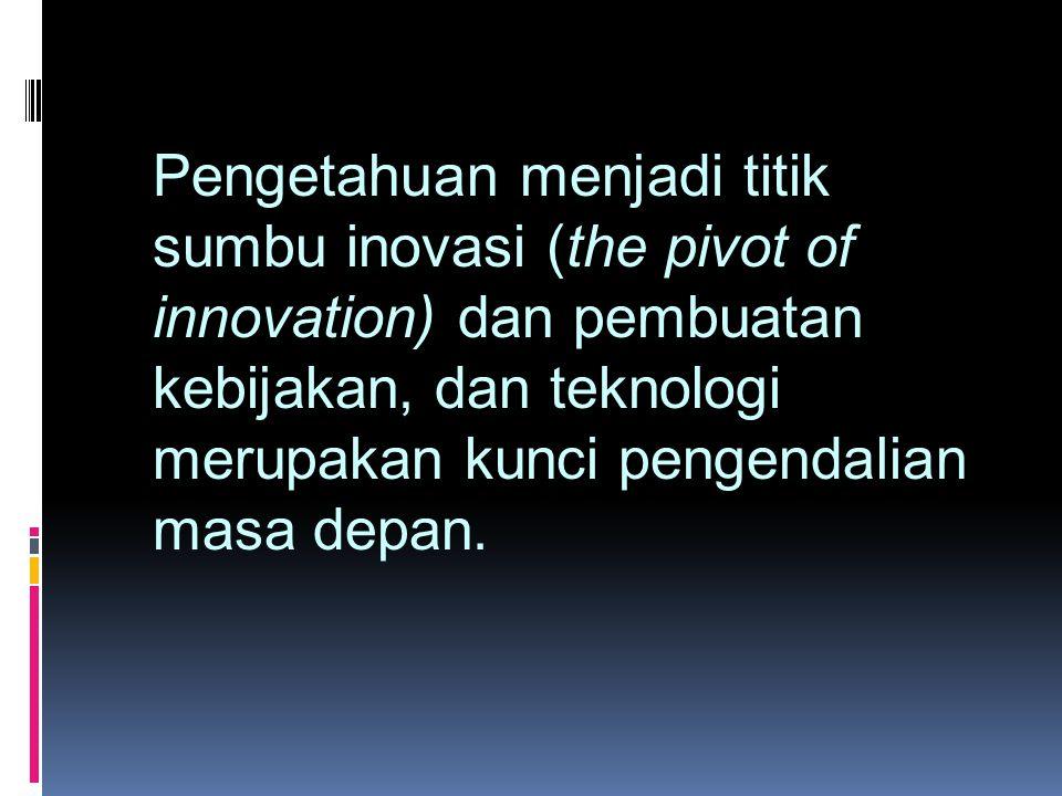Pengetahuan menjadi titik sumbu inovasi (the pivot of innovation) dan pembuatan kebijakan, dan teknologi merupakan kunci pengendalian masa depan.