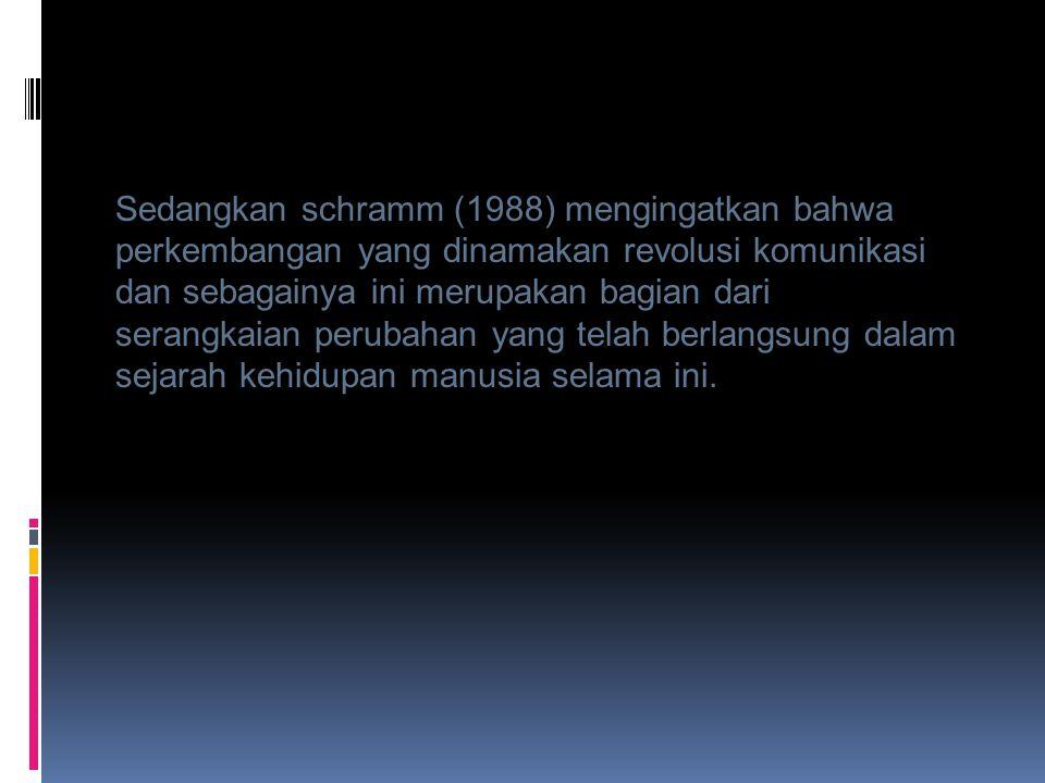 Sedangkan schramm (1988) mengingatkan bahwa perkembangan yang dinamakan revolusi komunikasi dan sebagainya ini merupakan bagian dari serangkaian perubahan yang telah berlangsung dalam sejarah kehidupan manusia selama ini.