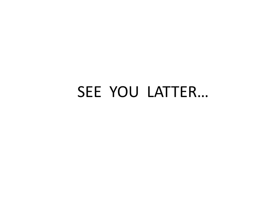 SEE YOU LATTER…