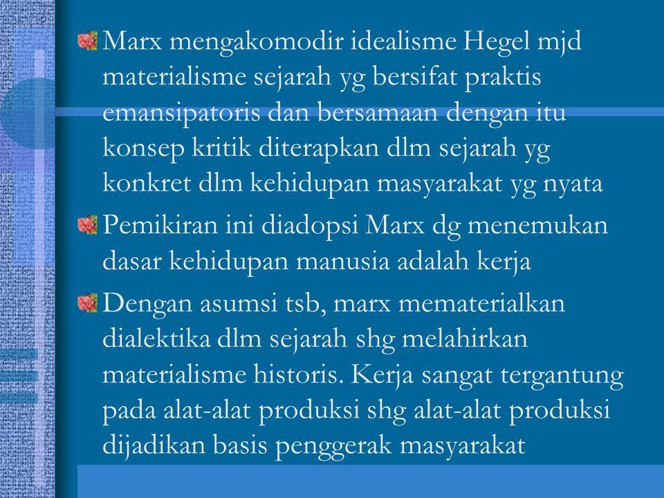 Marx mengakomodir idealisme Hegel mjd materialisme sejarah yg bersifat praktis emansipatoris dan bersamaan dengan itu konsep kritik diterapkan dlm sejarah yg konkret dlm kehidupan masyarakat yg nyata