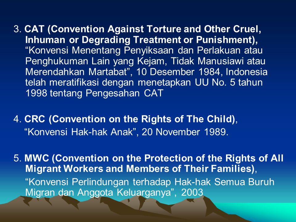 3. CAT (Convention Against Torture and Other Cruel, Inhuman or Degrading Treatment or Punishment), Konvensi Menentang Penyiksaan dan Perlakuan atau Penghukuman Lain yang Kejam, Tidak Manusiawi atau Merendahkan Martabat , 10 Desember 1984, Indonesia telah meratifikasi dengan menetapkan UU No. 5 tahun 1998 tentang Pengesahan CAT