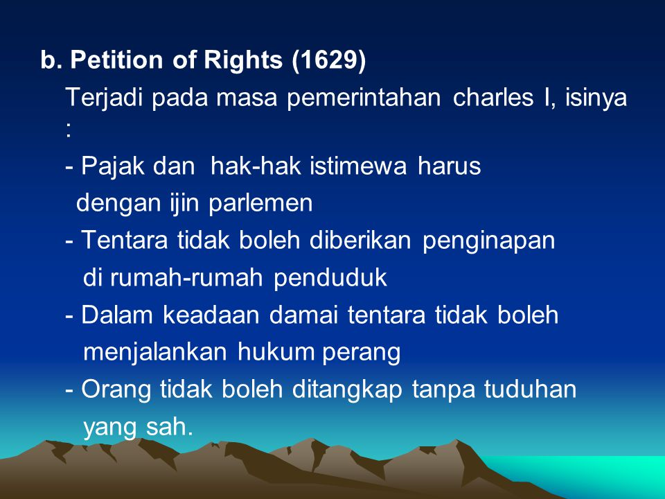 b. Petition of Rights (1629) Terjadi pada masa pemerintahan charles I, isinya : - Pajak dan hak-hak istimewa harus.