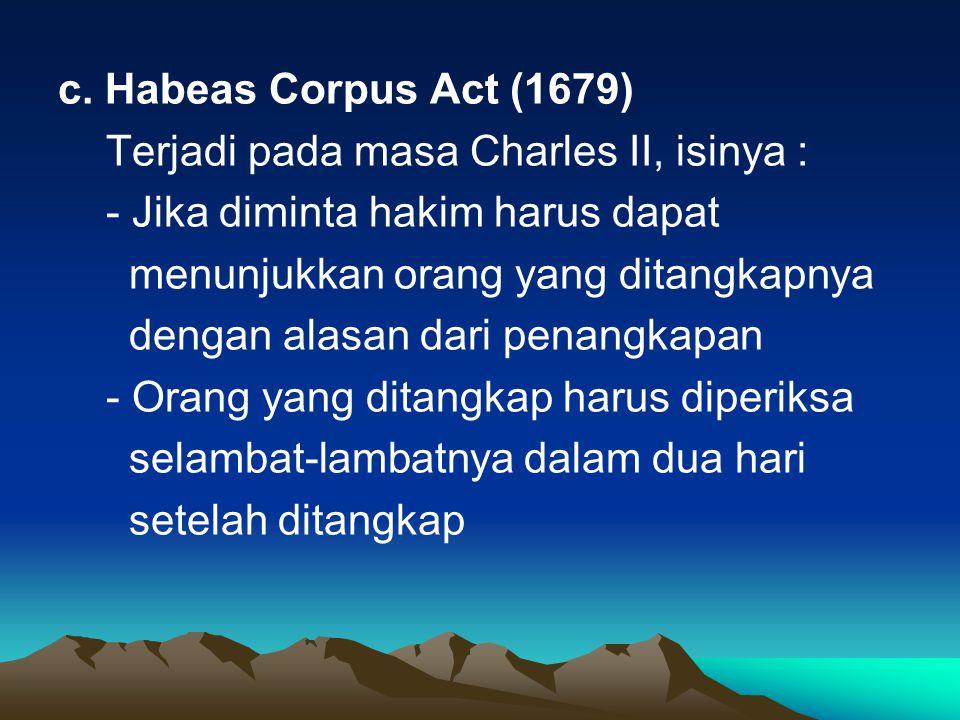 c. Habeas Corpus Act (1679) Terjadi pada masa Charles II, isinya : - Jika diminta hakim harus dapat.