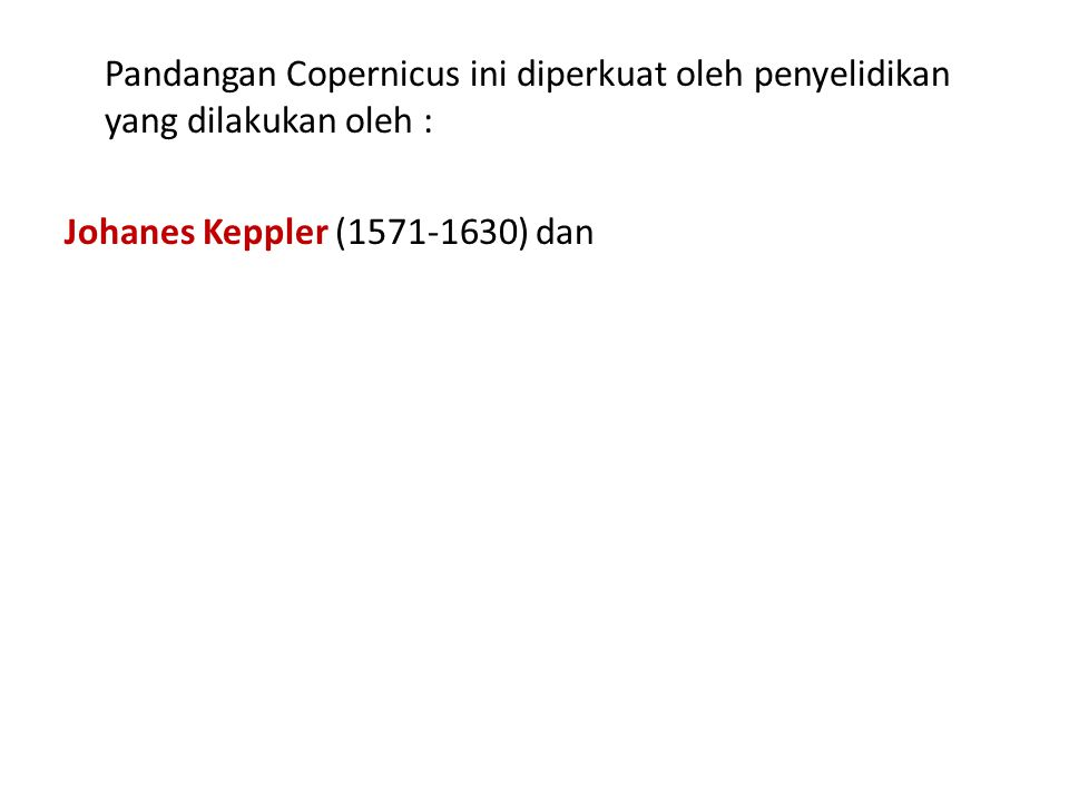 Pandangan Copernicus ini diperkuat oleh penyelidikan yang dilakukan oleh : Johanes Keppler (1571-1630) dan