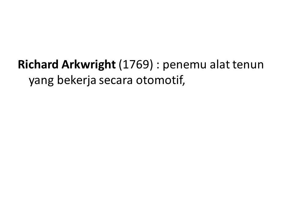 Richard Arkwright (1769) : penemu alat tenun yang bekerja secara otomotif,