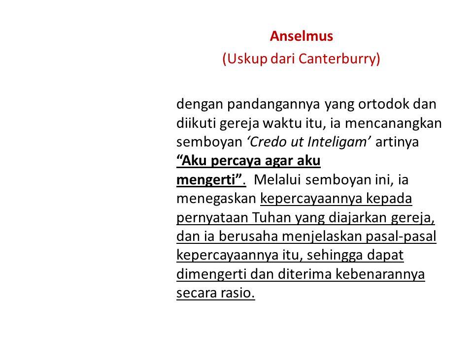 Anselmus (Uskup dari Canterburry) dengan pandangannya yang ortodok dan diikuti gereja waktu itu, ia mencanangkan semboyan 'Credo ut Inteligam' artinya Aku percaya agar aku mengerti .