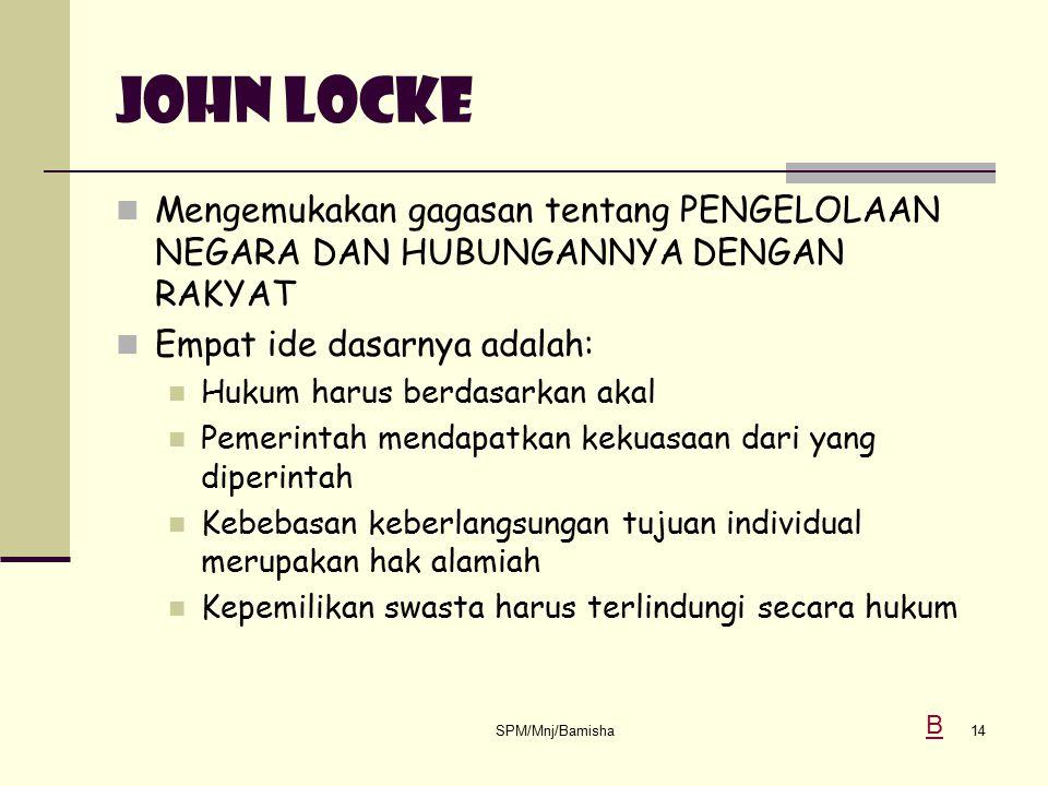 JOHN LOCKE Mengemukakan gagasan tentang PENGELOLAAN NEGARA DAN HUBUNGANNYA DENGAN RAKYAT. Empat ide dasarnya adalah: