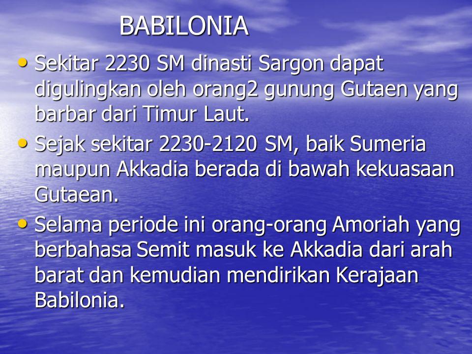 BABILONIA Sekitar 2230 SM dinasti Sargon dapat digulingkan oleh orang2 gunung Gutaen yang barbar dari Timur Laut.