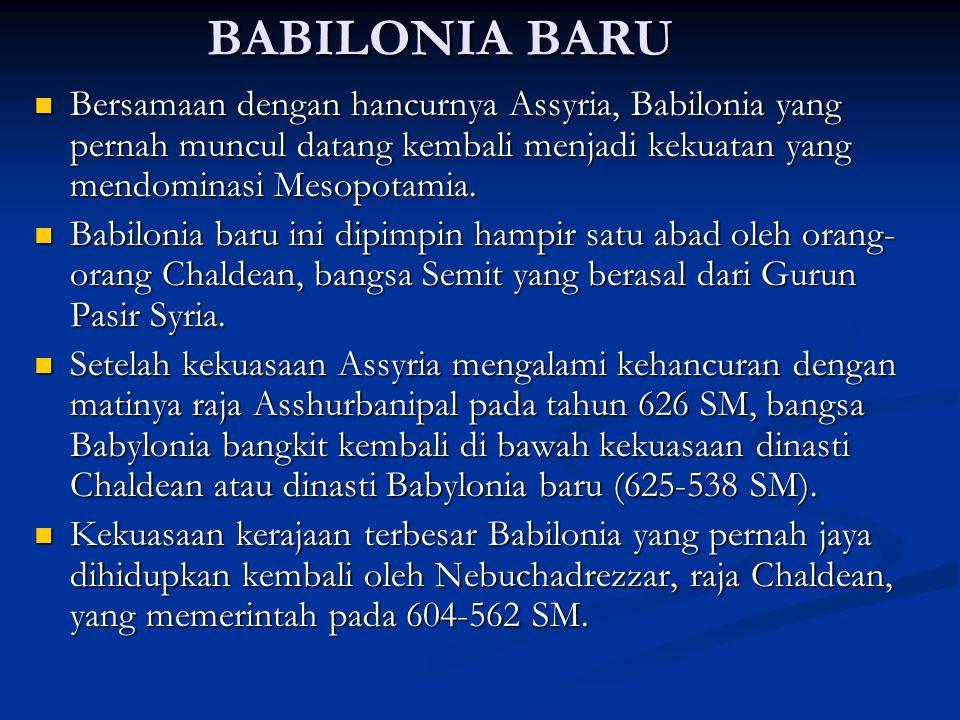 BABILONIA BARU Bersamaan dengan hancurnya Assyria, Babilonia yang pernah muncul datang kembali menjadi kekuatan yang mendominasi Mesopotamia.