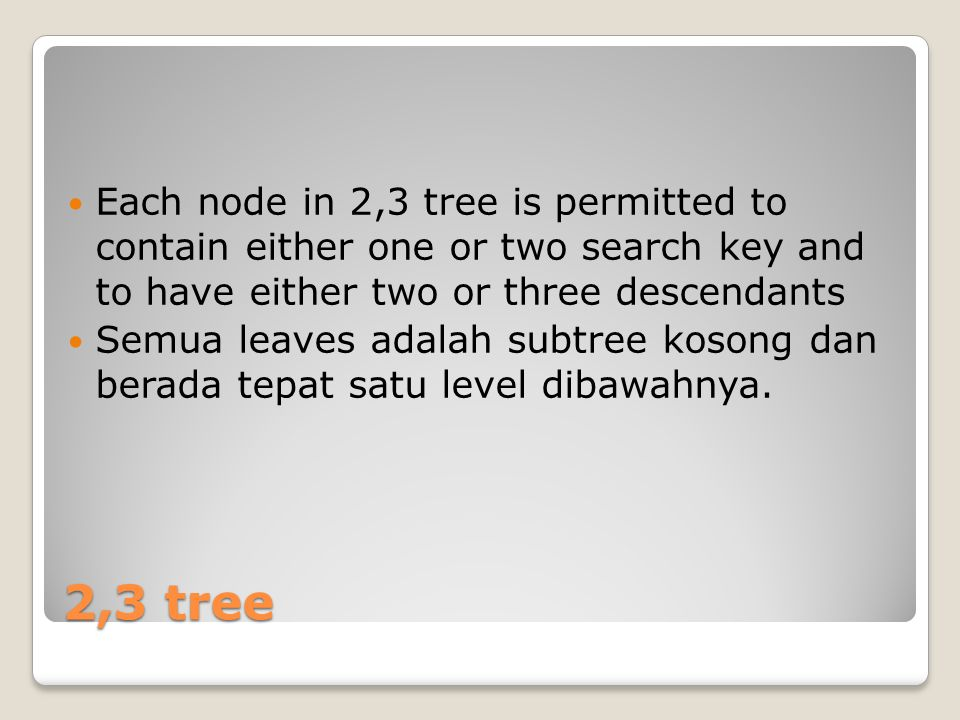 Each node in 2,3 tree is permitted to contain either one or two search key and to have either two or three descendants