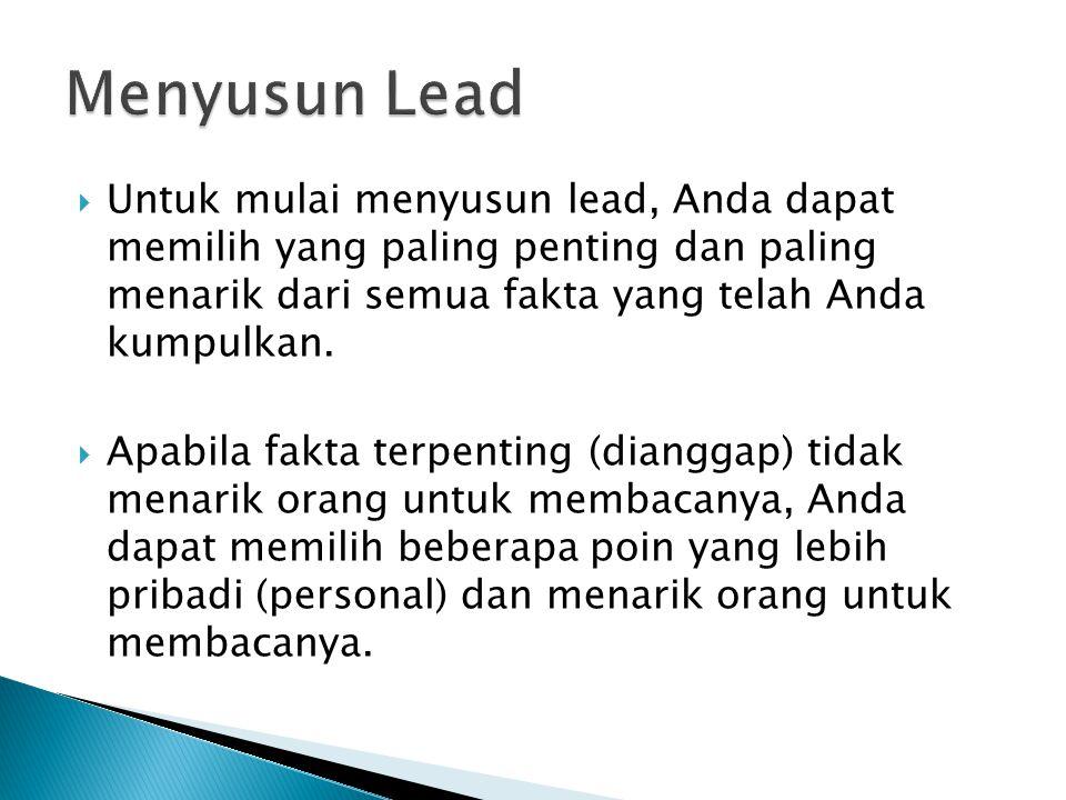 Menyusun Lead Untuk mulai menyusun lead, Anda dapat memilih yang paling penting dan paling menarik dari semua fakta yang telah Anda kumpulkan.