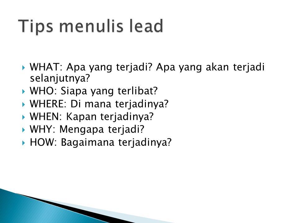 Tips menulis lead WHAT: Apa yang terjadi Apa yang akan terjadi selanjutnya WHO: Siapa yang terlibat