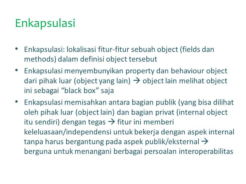 Enkapsulasi Enkapsulasi: lokalisasi fitur-fitur sebuah object (fields dan methods) dalam definisi object tersebut.