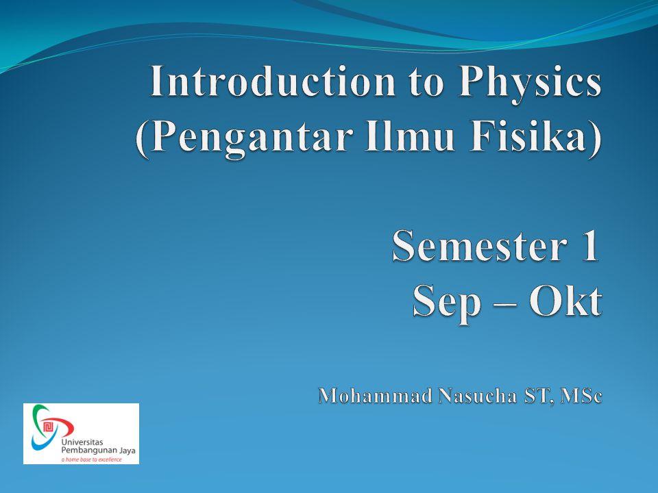 Introduction to Physics (Pengantar Ilmu Fisika) Semester 1 Sep – Okt Mohammad Nasucha ST, MSc