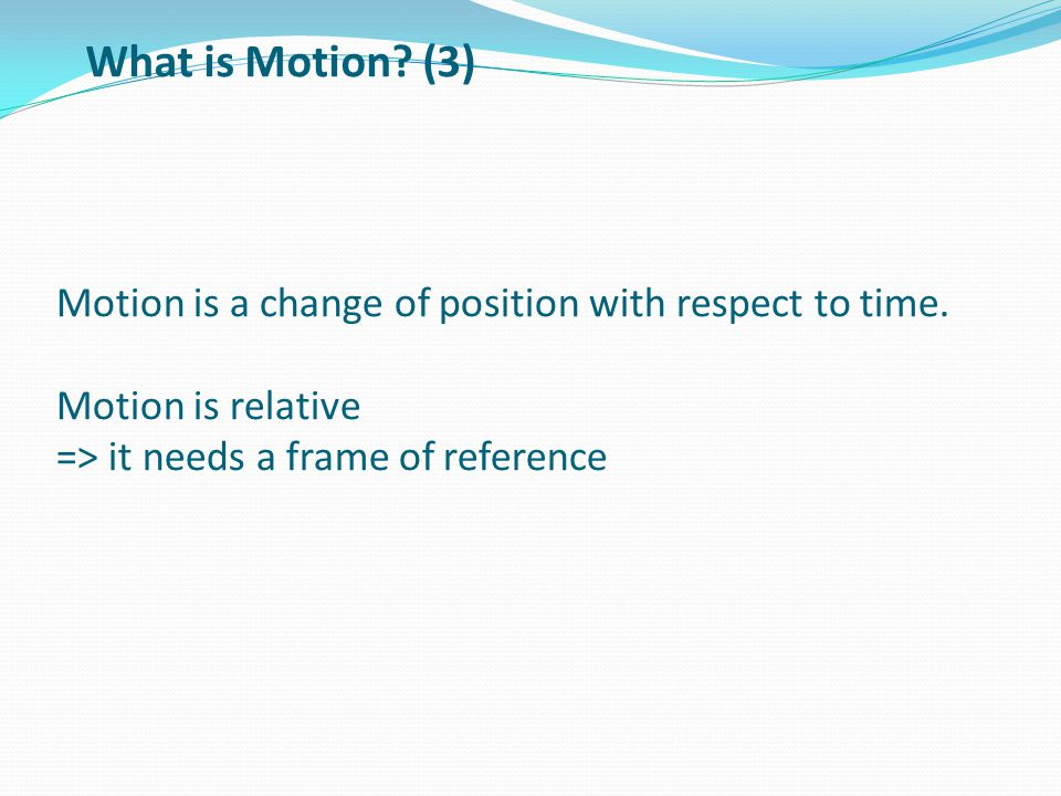 What is Motion. (3) Motion is a change of position with respect to time.