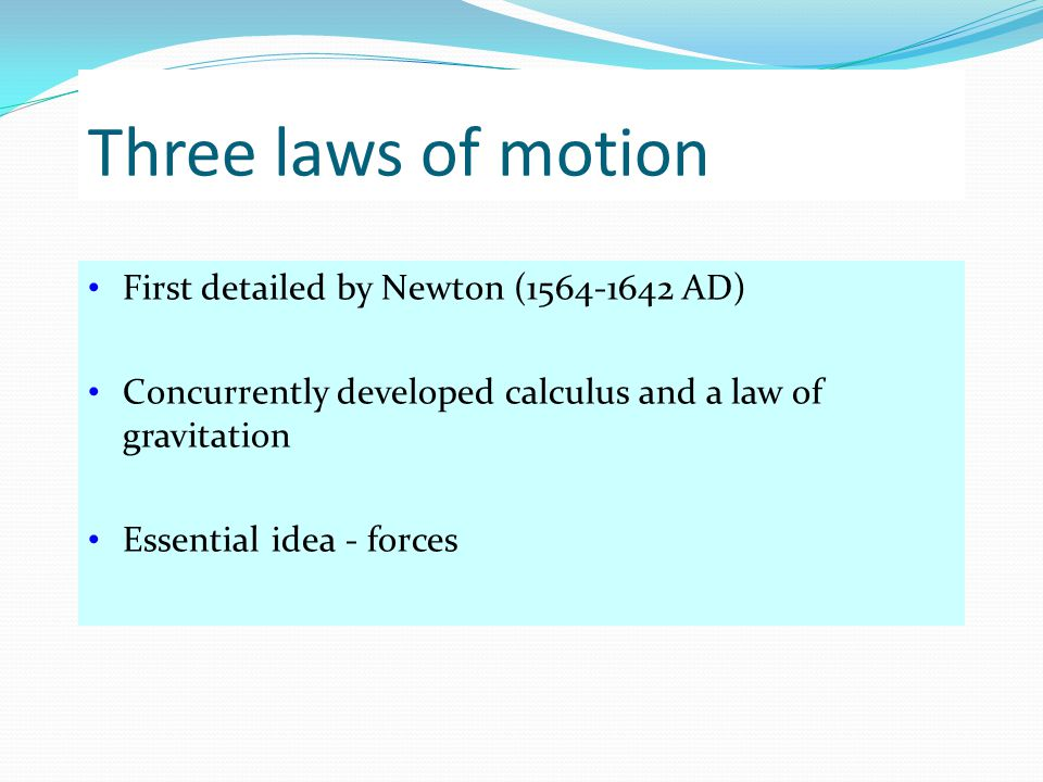 Three laws of motion First detailed by Newton (1564-1642 AD)